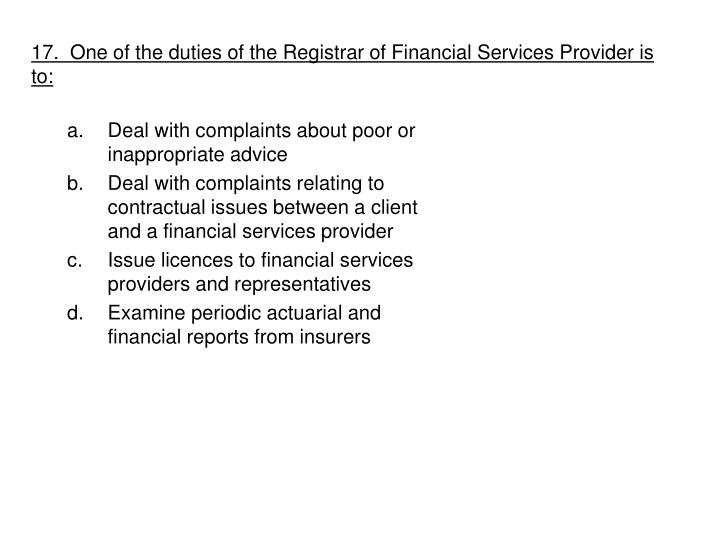 17.  One of the duties of the Registrar of Financial Services Provider is to: