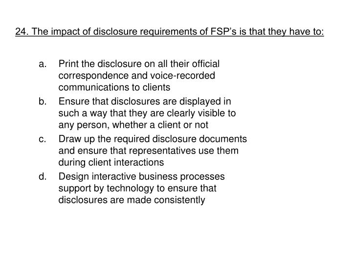24. The impact of disclosure requirements of FSP's is that they have to: