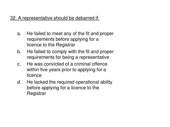 32. A representative should be debarred if: