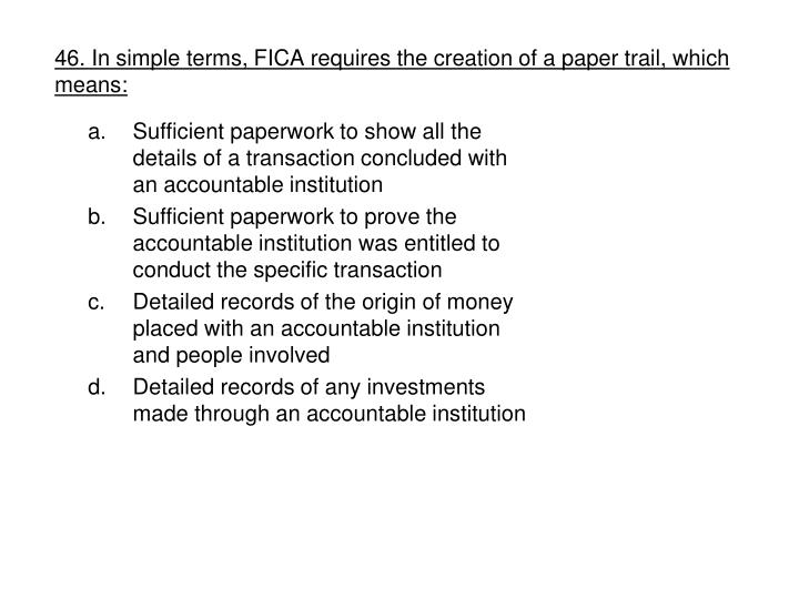 46. In simple terms, FICA requires the creation of a paper trail, which means:
