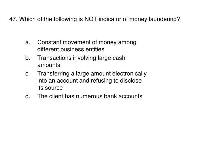 47. Which of the following is NOT indicator of money laundering?