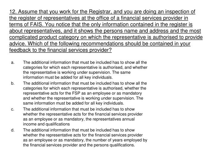 12. Assume that you work for the Registrar, and you are doing an inspection of the register of representatives at the office of a financial services provider in terms of FAIS. You notice that the only information contained in the register is about representatives, and it shows the persons name and address and the most complicated product category on which the representative is