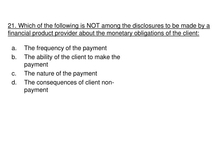 21. Which of the following is NOT among the disclosures to be made by a financial product provider about the monetary obligations of the client: