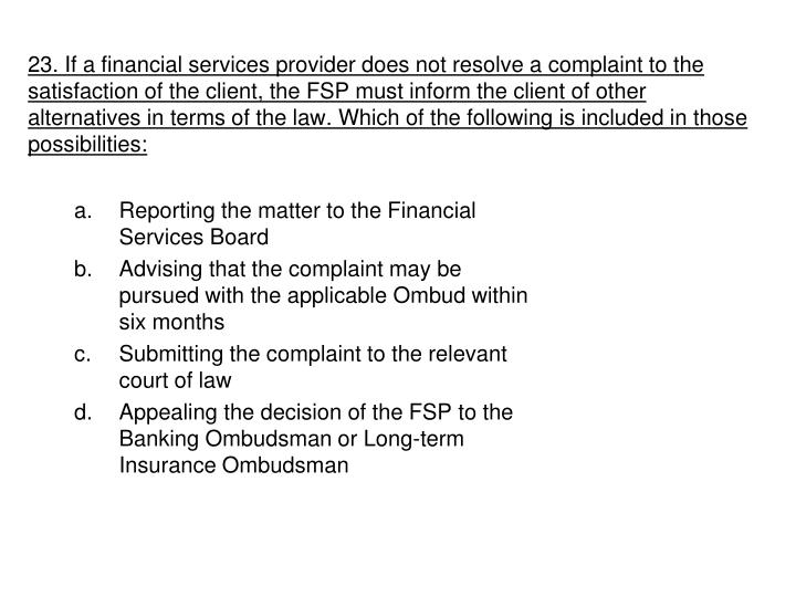 23. If a financial services provider does not resolve a complaint to the satisfaction of the client, the FSP must inform the client of other alternatives in terms of the law. Which of the following is included in those possibilities: