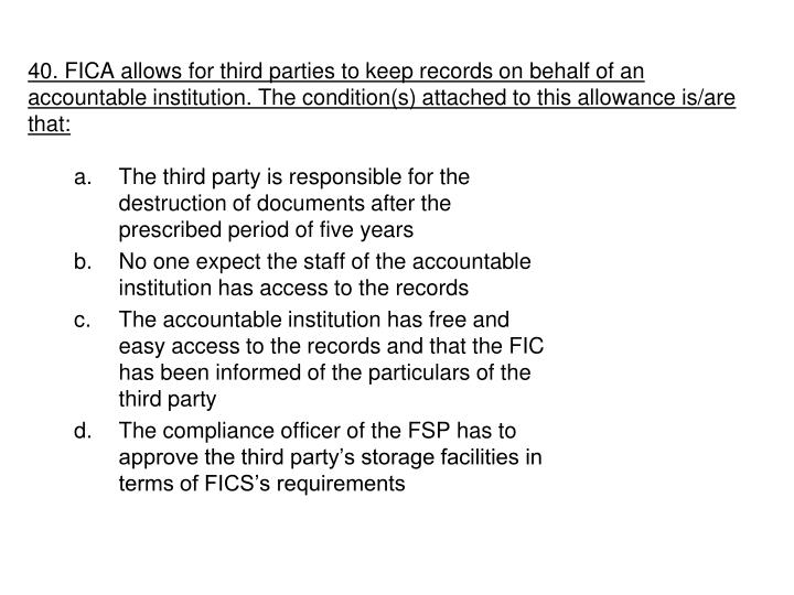 40. FICA allows for third parties to keep records on behalf of an accountable institution. The condition(s) attached to this allowance is/are that: