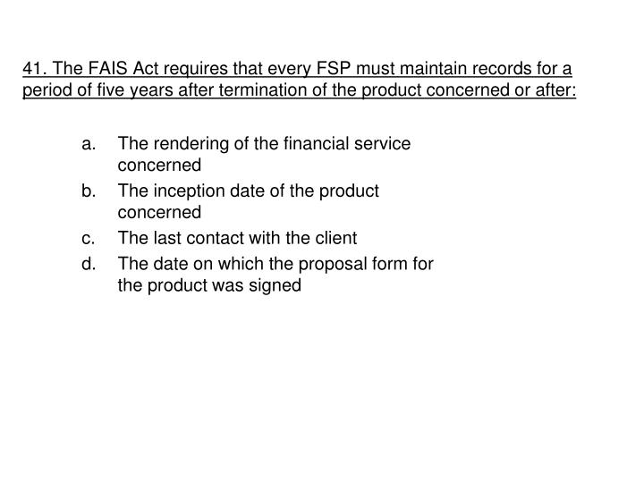 41. The FAIS Act requires that every FSP must maintain records for a period of five years after termination of the product concerned or after: