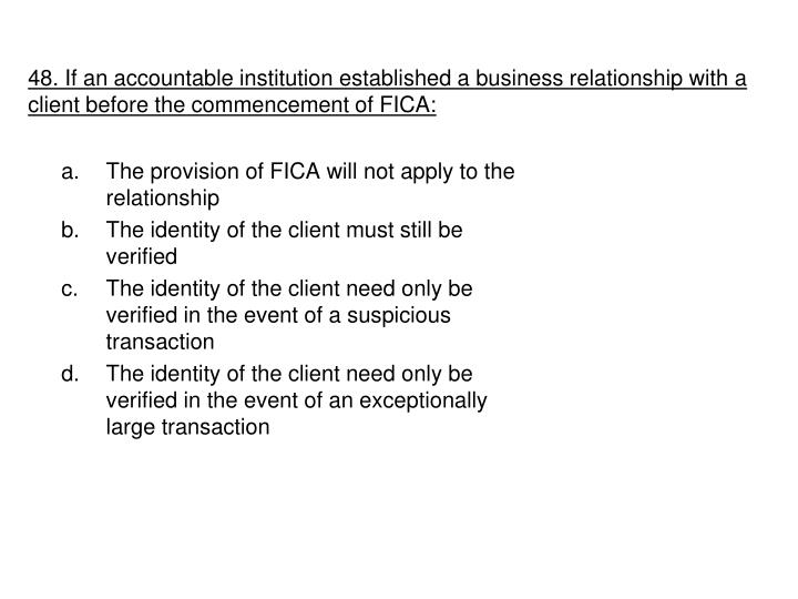 48. If an accountable institution established a business relationship with a client before the commencement of FICA:
