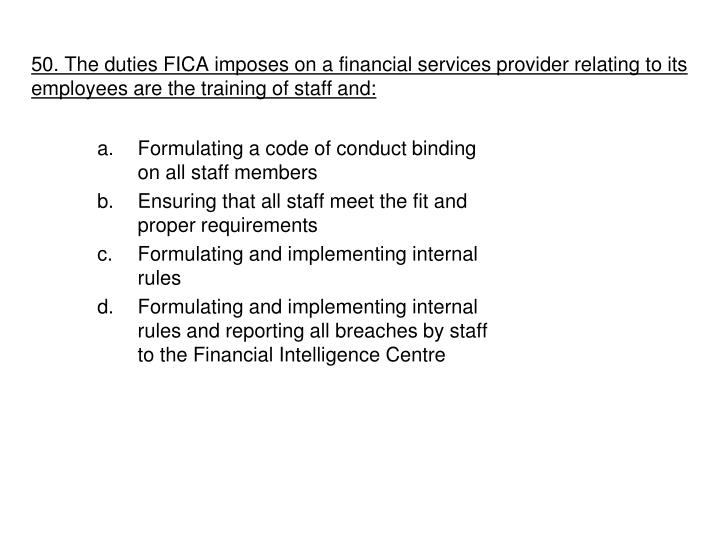 50. The duties FICA imposes on a financial services provider relating to its employees are the training of staff and: