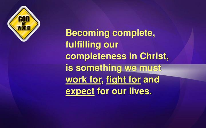 Becoming complete, fulfilling our completeness in Christ, is something we must