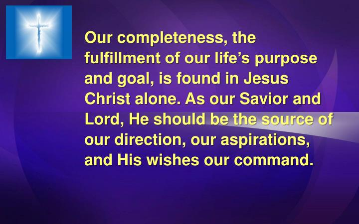 Our completeness, the fulfillment of our life's purpose and goal, is found in Jesus Christ alone. As our Savior and Lord, He should be the source of our direction, our aspirations, and His wishes our command.