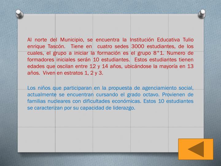 Al norte del Municipio, se encuentra la Institución Educativa Tulio enrique Tascón.  Tiene en  cuatro sedes 3000 estudiantes, de los cuales, el grupo a iniciar la formación es el grupo 8°1. Numero de formadores iniciales serán 10 estudiantes.  Estos estudiantes tienen edades que oscilan entre 12 y 14 años, ubicándose la mayoría en 13 años.  Viven en estratos 1, 2 y 3.