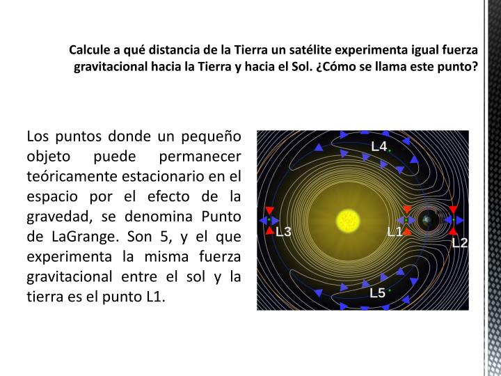 Calcule a qué distancia de la Tierra un satélite experimenta igual fuerza gravitacional hacia la Tierra y hacia el Sol.
