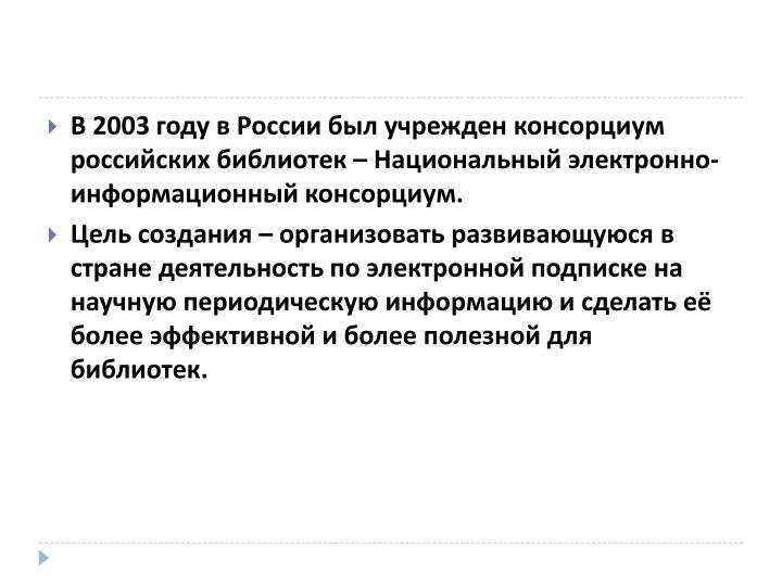 В 2003 году в России был учрежден консорциум российских библиотек – Национальный электронно-информационный консорциум.