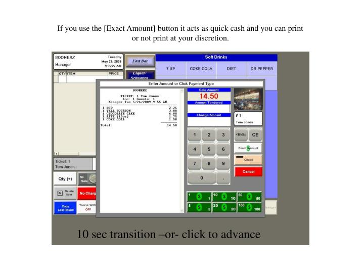 If you use the [Exact Amount] button it acts as quick cash and you can print or not print at your discretion.