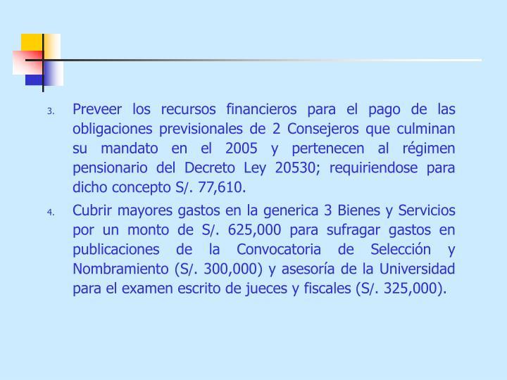Preveer los recursos financieros para el pago de las obligaciones previsionales de 2 Consejeros que culminan su mandato en el 2005 y pertenecen al régimen pensionario del Decreto Ley 20530; requiriendose para dicho concepto S