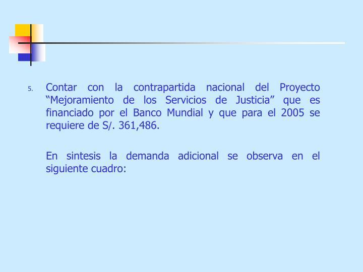 """Contar con la contrapartida nacional del Proyecto """"Mejoramiento de los Servicios de Justicia"""" que es financiado por el Banco Mundial y que para el 2005 se requiere de S"""