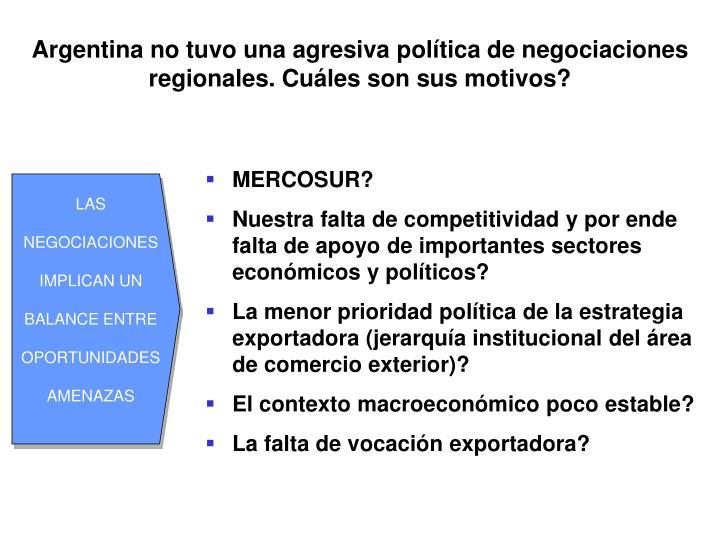 Argentina no tuvo una agresiva política de negociaciones regionales. Cuáles son sus motivos?