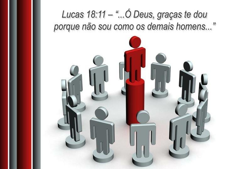 """Lucas 18:11 – """"...Ó Deus, graças te dou porque não sou como os demais homens..."""""""