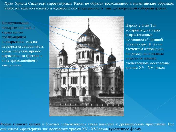 Храм Христа Спасителя спроектирован Тоном по образцу восходившего к византийским образцам, наиболее величественного и одновременно