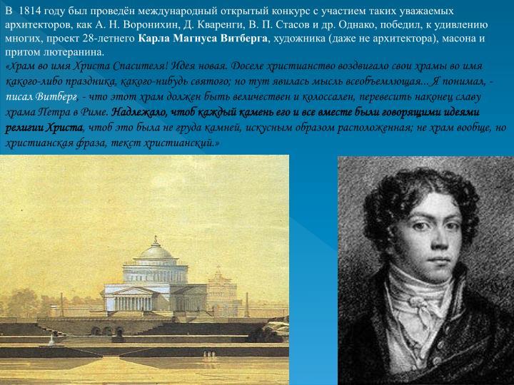 В  1814 году был проведён международный открытый конкурс с участием таких уважаемых архитекторов, как А.Н.Воронихин, Д. Кваренги, В.П.Стасов и др. Однако, победил, к удивлению многих, проект 28-летнего