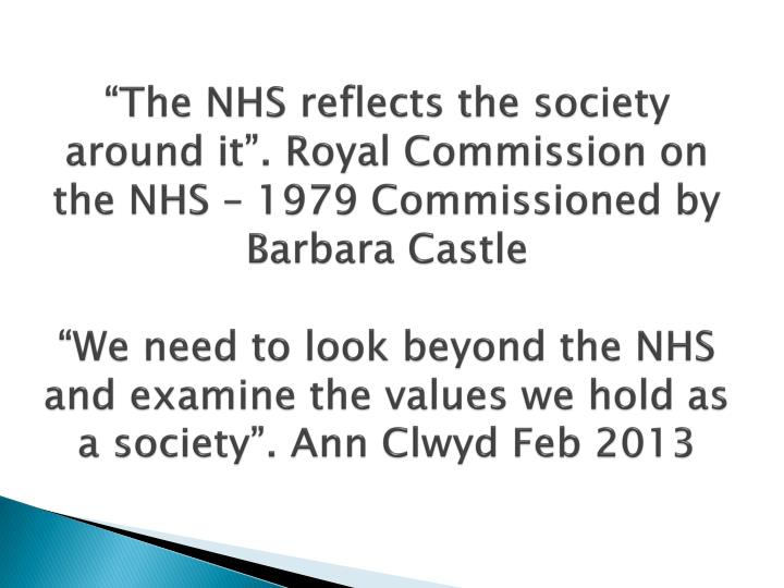 """""""The NHS reflects the society around it"""". Royal Commission on the NHS – 1979 Commissioned by Barbara Castle"""