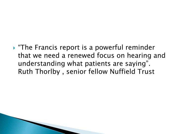 """""""The Francis report is a powerful reminder that we need a renewed focus on hearing and understanding what patients are saying"""".  Ruth Thorlby , senior fellow Nuffield Trust"""