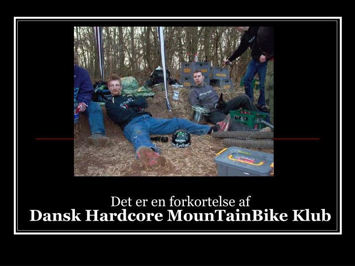 Det er en forkortelse af dansk hardcore mountainbike klub