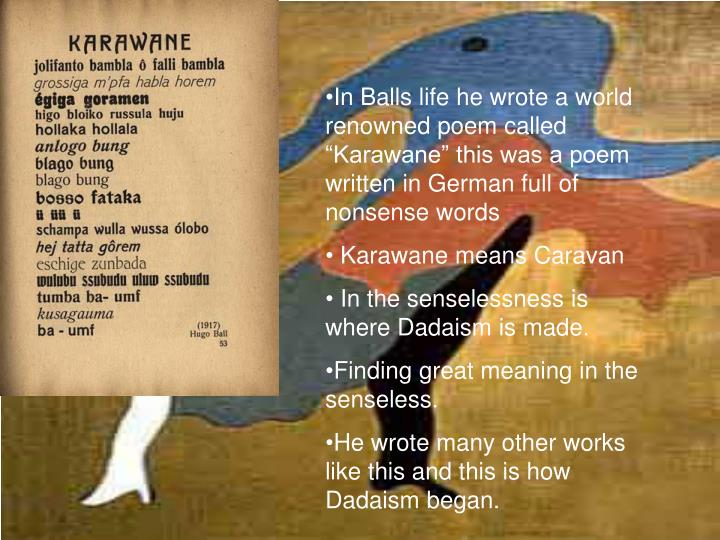 "In Balls life he wrote a world renowned poem called ""Karawane"" this was a poem written in German full of nonsense words"