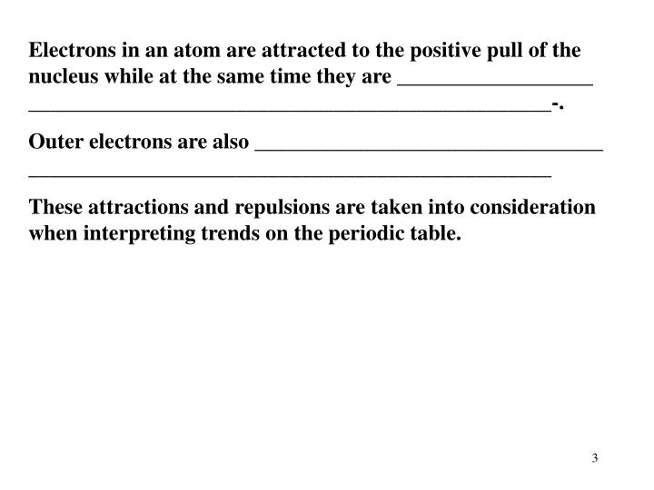 Electrons in an atom are attracted to the positive pull of the nucleus while at the same time they a...