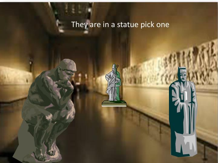 They are in a statue pick one
