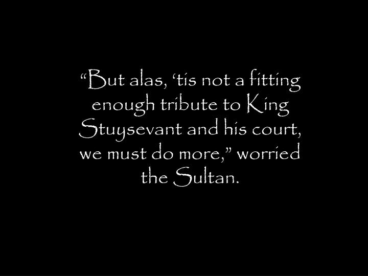 """""""But alas, 'tis not a fitting enough tribute to King Stuysevant and his court, we must do more,"""" worried the Sultan."""