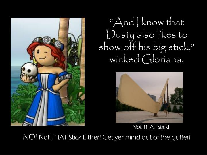 """""""And I know that Dusty also likes to show off his big stick,"""" winked Gloriana."""