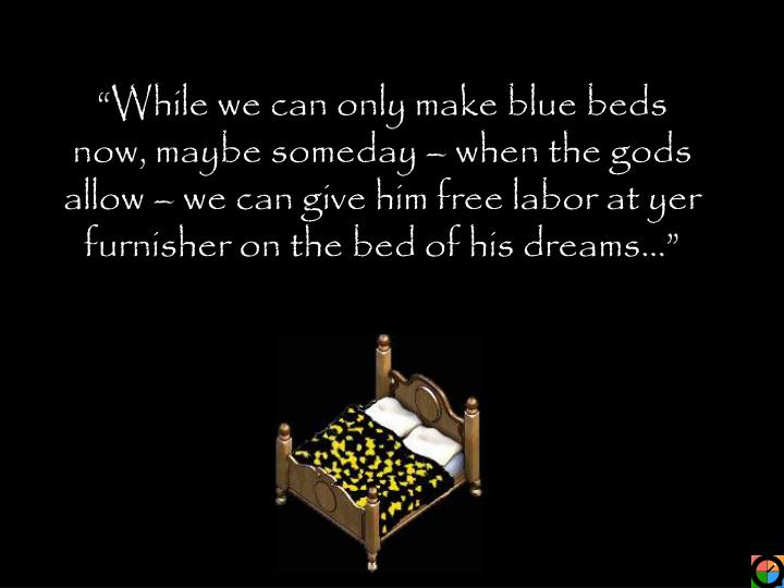 """""""While we can only make blue beds now, maybe someday – when the gods allow – we can give him free labor at yer furnisher on the bed of his dreams…"""""""