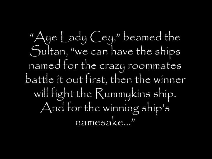 """""""Aye Lady Cey,"""" beamed the Sultan, """"we can have the ships named for the crazy roommates battle it out first, then the winner will fight the Rummykins ship. And for the winning ship's namesake…"""""""