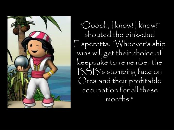 """""""Ooooh, I know! I know!"""" shouted the pink-clad Esperetta. """"Whoever's ship wins will get their choice of keepsake to remember the BSB's stomping face on Orca and their profitable occupation for all these months."""""""