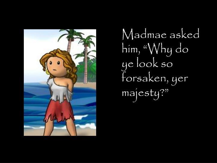 "Madmae asked him, ""Why do ye look so forsaken, yer majesty?"""