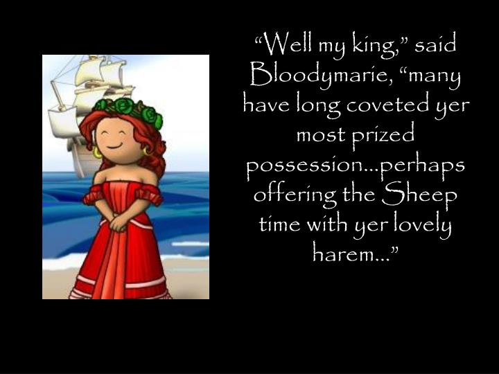 """""""Well my king,"""" said Bloodymarie, """"many have long coveted yer most prized possession…perhaps offering the Sheep time with yer lovely harem…"""""""