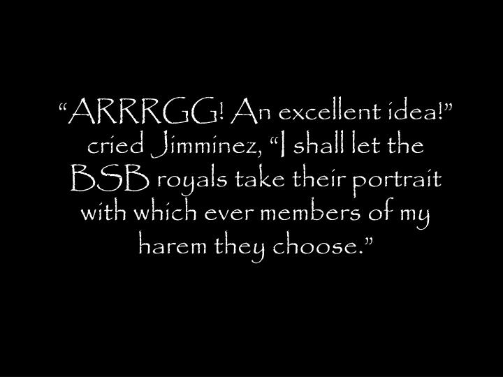 """""""ARRRGG! An excellent idea!"""" cried Jimminez, """"I shall let the BSB royals take their portrait with which ever members of my harem they choose."""""""