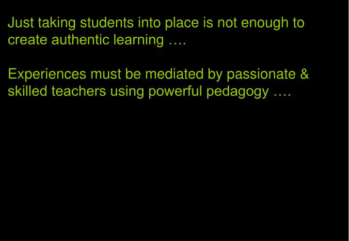 Just taking students into place is not enough to create authentic learning ….