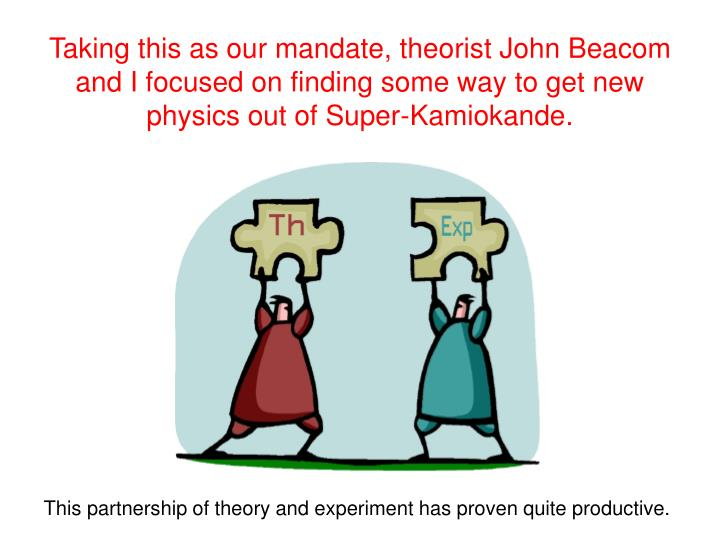 Taking this as our mandate, theorist John Beacom and I focused on finding some way to get new physics out of Super-Kamiokande.