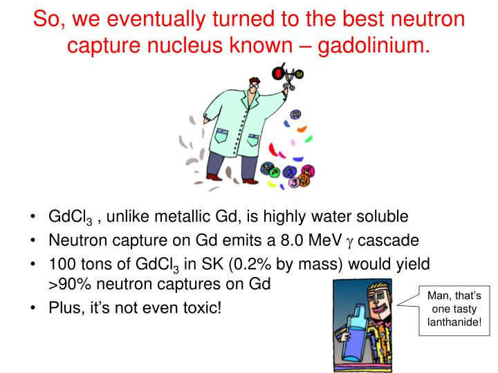 So, we eventually turned to the best neutron capture nucleus known – gadolinium.