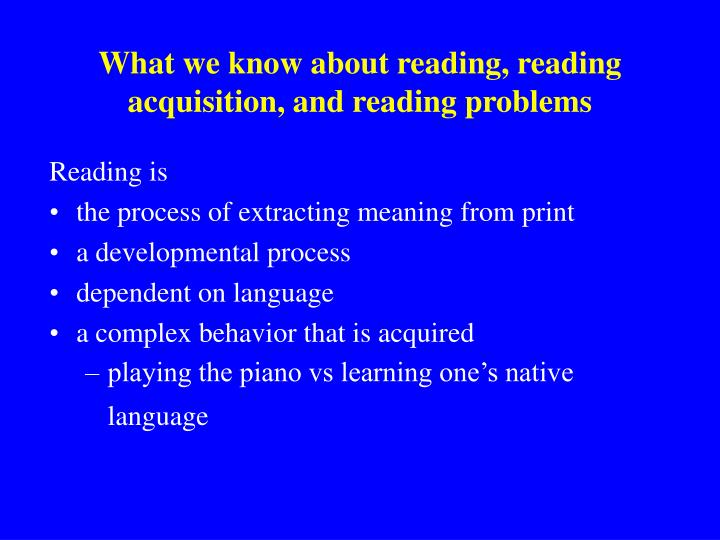 What we know about reading, reading acquisition, and reading problems