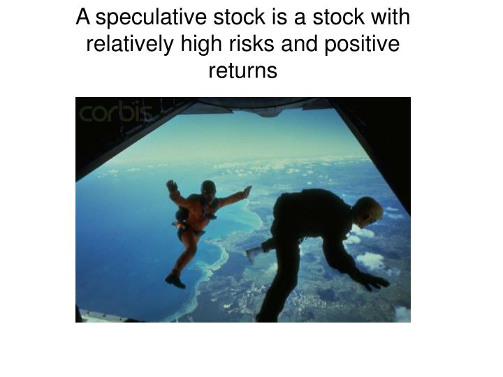 A speculative stock is a stock with relatively high risks and positive returns