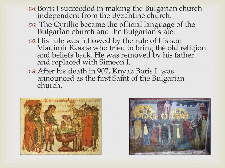 Boris I succeeded in making the Bulgarian church independent from the Byzantine church.