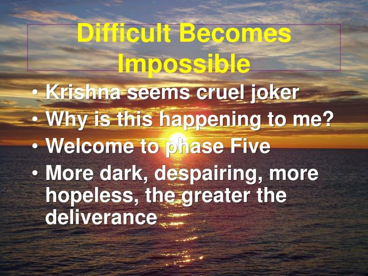 Difficult Becomes Impossible