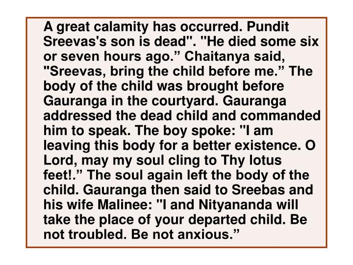 "A great calamity has occurred. Pundit Sreevas's son is dead"". ""He died some six or seven hours ago."" Chaitanya said, ""Sreevas, bring the child before me."" The body of the child was brought before Gauranga in the courtyard. Gauranga addressed the dead child and commanded him to speak. The boy spoke: ""I am leaving this body for a better existence. O Lord, may my soul cling to Thy lotus feet!."" The soul again left the body of the child. Gauranga then said to Sreebas and his wife Malinee: ""I and Nityananda will take the place of your departed child. Be not troubled. Be not anxious."""