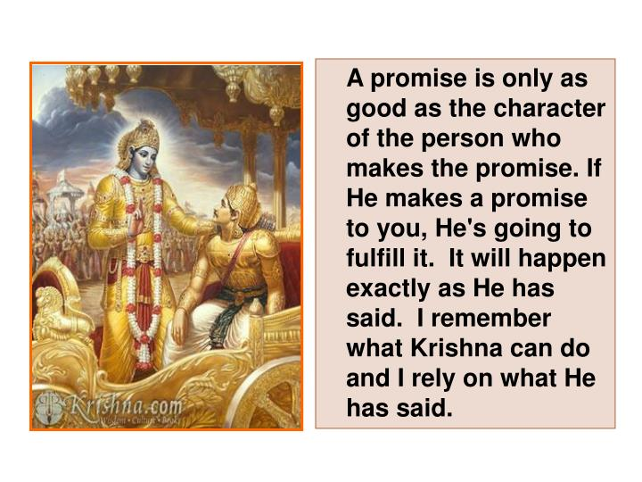 A promise is only as good as the character of the person who makes the promise. If He makes a promise to you, He's going to fulfill it.  It will happen exactly as He has said.  I remember what Krishna can do and I rely on what He has said.