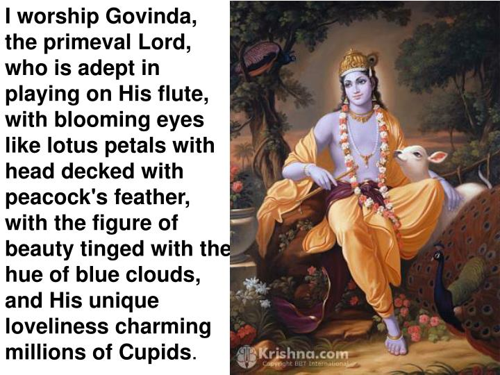 I worship Govinda, the primeval Lord, who is adept in playing on His flute, with blooming eyes like lotus petals with head decked with peacock's feather, with the figure of beauty tinged with the hue of blue clouds, and His unique loveliness charming millions of Cupids