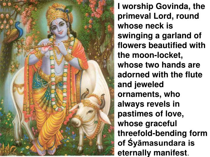 I worship Govinda, the primeval Lord, round whose neck is swinging a garland of flowers beautified with the moon-locket, whose two hands are adorned with the flute and jeweled ornaments, who always revels in pastimes of love, whose graceful threefold-bending form of Śyāmasundara is eternally manifest