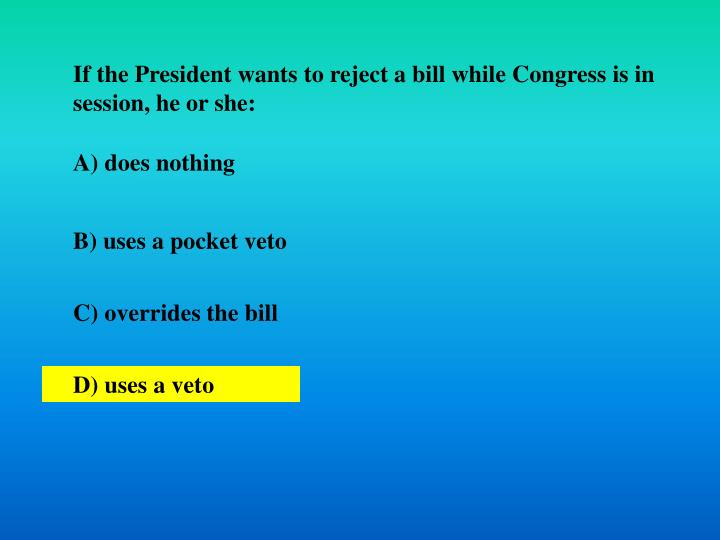 If the President wants to reject a bill while Congress is in session, he or she: